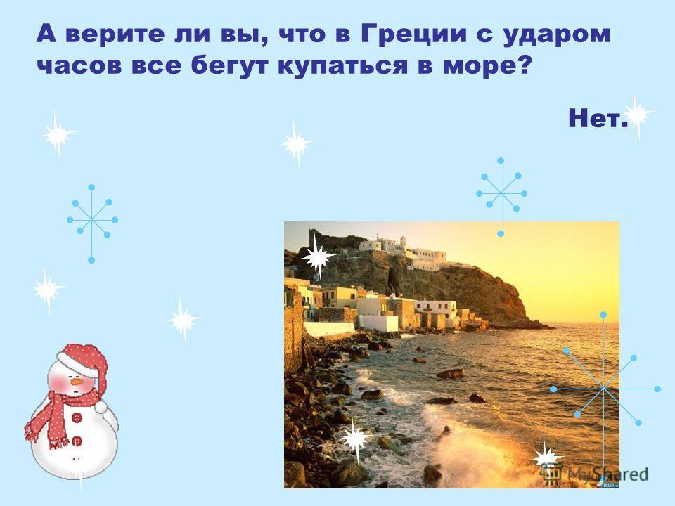 А верите ли вы, что в Греции с ударом часов все бегут купаться в море? Нет.