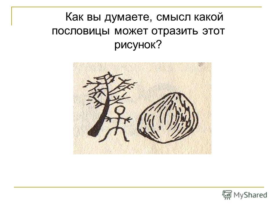 Как вы думаете, смысл какой пословицы может отразить этот рисунок?