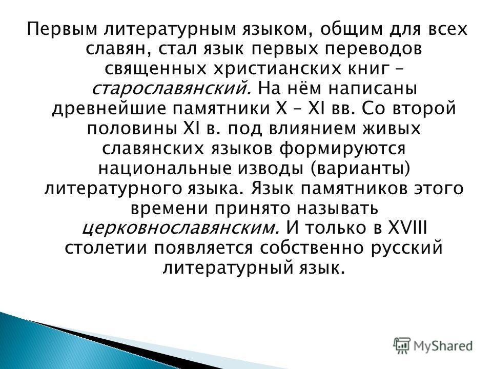 Первым литературным языком, общим для всех славян, стал язык первых переводов священных христианских книг – старославянский. На нём написаны древнейшие памятники Х – ХI вв. Со второй половины XI в. под влиянием живых славянских языков формируются нац