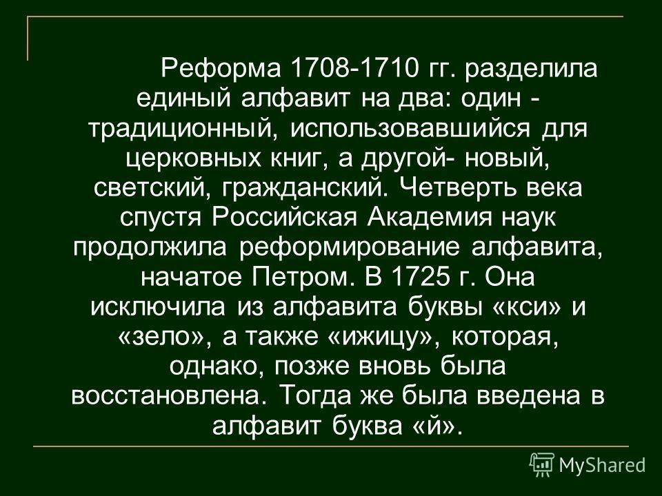 Реформа 1708-1710 гг. разделила единый алфавит на два: один - традиционный, использовавшийся для церковных книг, а другой- новый, светский, гражданский. Четверть века спустя Российская Академия наук продолжила реформирование алфавита, начатое Петром.