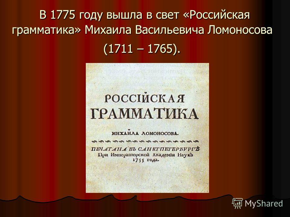 В 1775 году вышла в свет «Российская грамматика» Михаила Васильевича Ломоносова (1711 – 1765). В 1775 году вышла в свет «Российская грамматика» Михаила Васильевича Ломоносова (1711 – 1765).