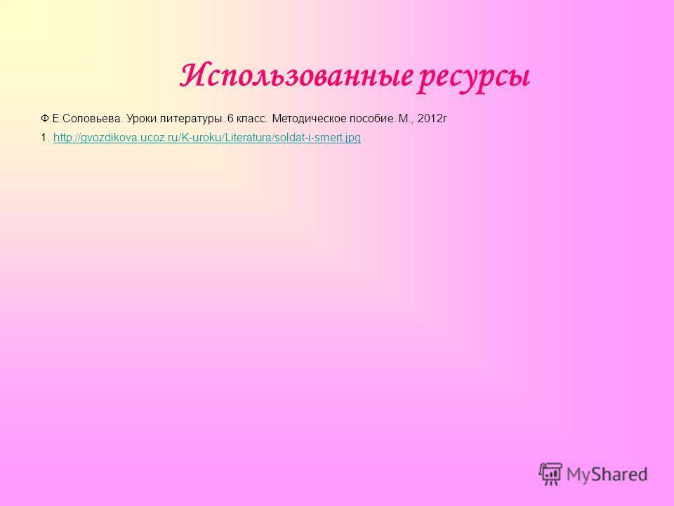 Использованные ресурсы Ф.Е.Соловьева. Уроки литературы. 6 класс. Методическое пособие. М., 2012г 1. http://gvozdikova.ucoz.ru/K-uroku/Literatura/soldat-i-smert.jpghttp://gvozdikova.ucoz.ru/K-uroku/Literatura/soldat-i-smert.jpg