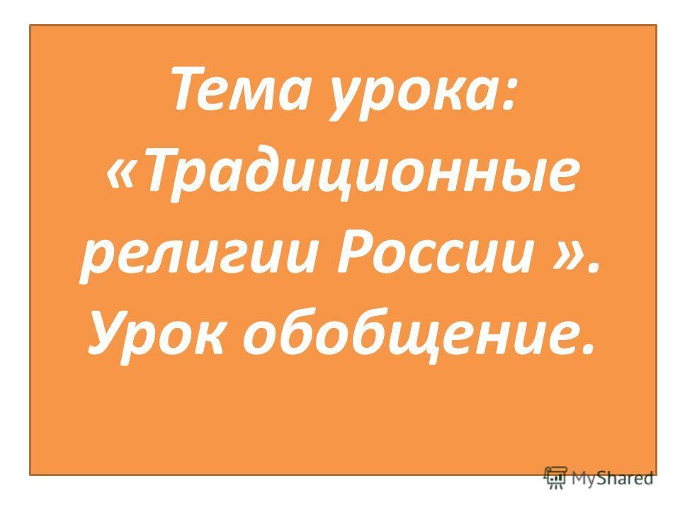 Тема урока: «Традиционные религии России ». Урок обобщение.