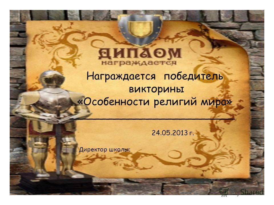 Награждается победитель викторины «Особенности религий мира» _________________________ 24.05.2013 г. Директор школы:
