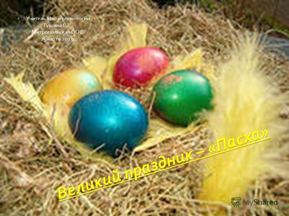 Великий праздник – « Пасха » Учитель Изо и технологии Гущина С. В. Митропольская ООШ 25 марта 2013 г