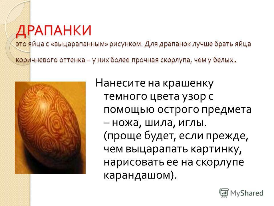 ДРАПАНКИ это яйца с « выцарапанным » рисунком. Для драпанок лучше брать яйца коричневого оттенка – у них более прочная скорлупа, чем у белых. Нанесите на крашенку темного цвета узор с помощью острого предмета – ножа, шила, иглы. ( проще будет, если п