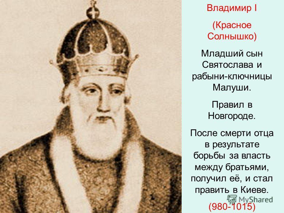 Владимир I (Красное Солнышко) Младший сын Святослава и рабыни-ключницы Малуши. Правил в Новгороде. После смерти отца в результате борьбы за власть между братьями, получил её, и стал править в Киеве. (980-1015)
