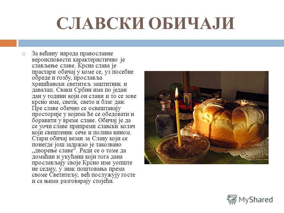 СЛАВСКИ ОБИЧАЈИ За већину народа православне вероисповести карактеристично је слављење славе. Крсна слава је прастари обичај у коме се, уз посебне обреде и гозбу, прославља хришћански светитељ заштитник и давалац. Сваки Србин има по један дан у годин