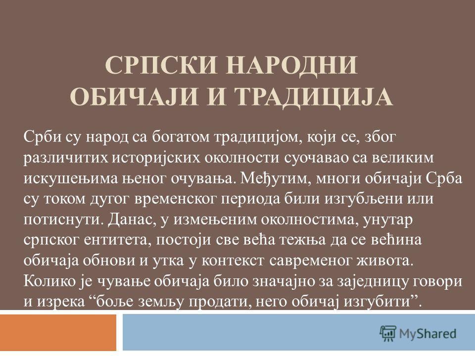 СРПСКИ НАРОДНИ ОБИЧАЈИ И ТРАДИЦИЈА Срби су народ са богатом традицијом, који се, због различитих историјских околности суочавао са великим искушењима њеног очувања. Међутим, многи обичаји Срба су током дугог временског периода били изгубљени или поти