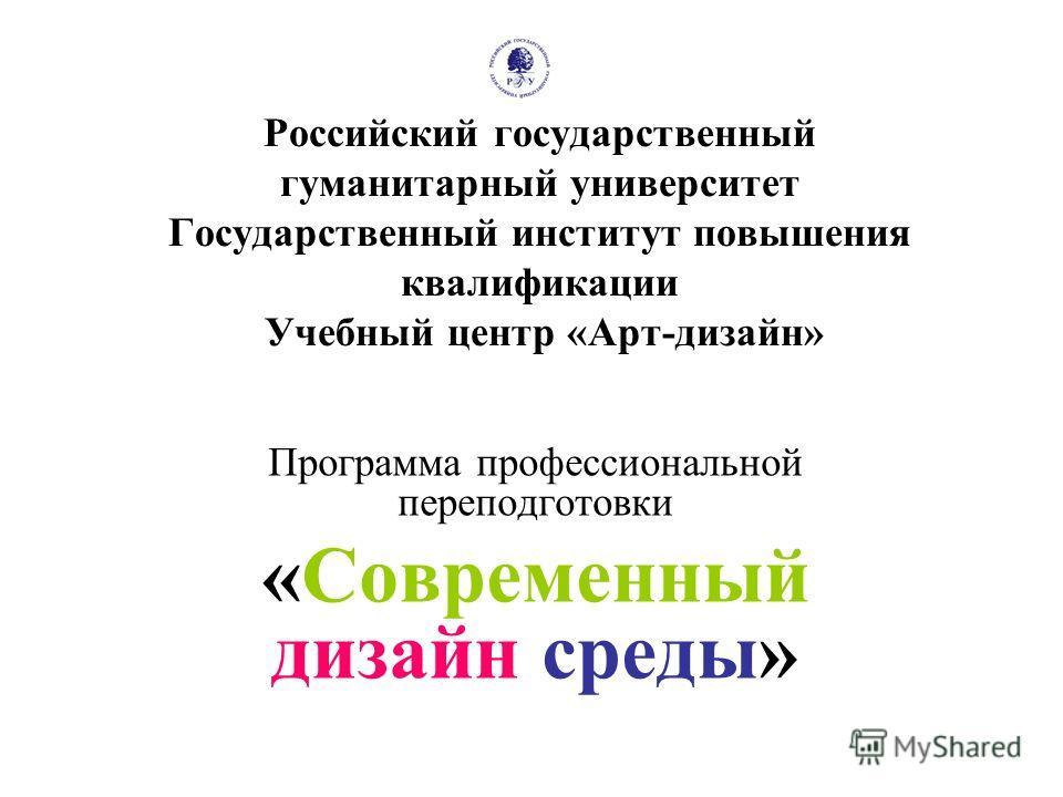 Российский государственный гуманитарный университет Государственный институт повышения квалификации Учебный центр «Арт-дизайн» Программа профессиональной переподготовки «Современный дизайн среды»
