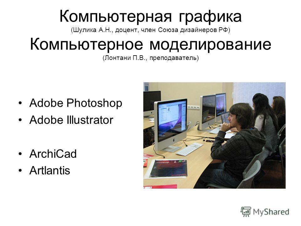 Компьютерная графика (Шулика А.Н., доцент, член Союза дизайнеров РФ) Компьютерное моделирование (Лонтани П.В., преподаватель) Adobe Photoshop Adobe Illustrator ArchiCad Artlantis