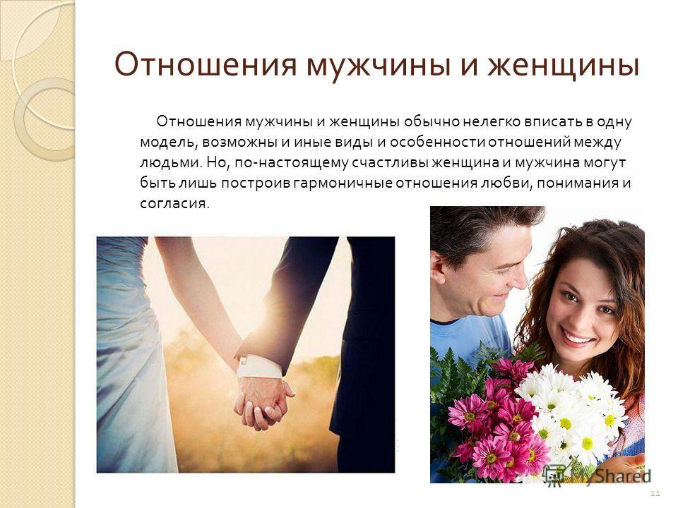 11 Отношения мужчины и женщины Отношения мужчины и женщины обычно нелегко вписать в одну модель, возможны и иные виды и особенности отношений между людьми. Но, по - настоящему счастливы женщина и мужчина могут быть лишь построив гармоничные отношения