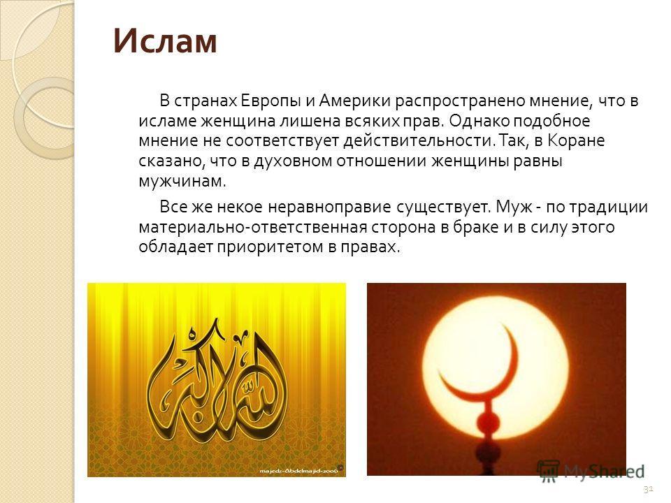 31 Ислам В странах Европы и Америки распространено мнение, что в исламе женщина лишена всяких прав. Однако подобное мнение не соответствует действительности. Так, в Коране сказано, что в духовном отношении женщины равны мужчинам. Все же некое неравно