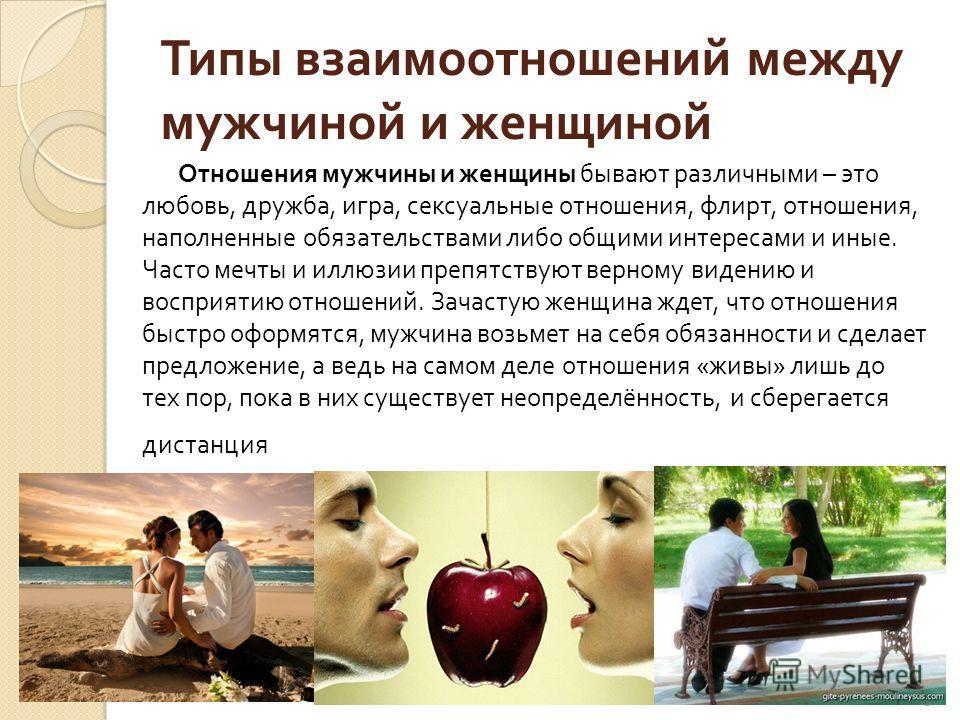 5 Типы взаимоотношений между мужчиной и женщиной Отношения мужчины и женщины бывают различными – это любовь, дружба, игра, сексуальные отношения, флирт, отношения, наполненные обязательствами либо общими интересами и иные. Часто мечты и иллюзии препя