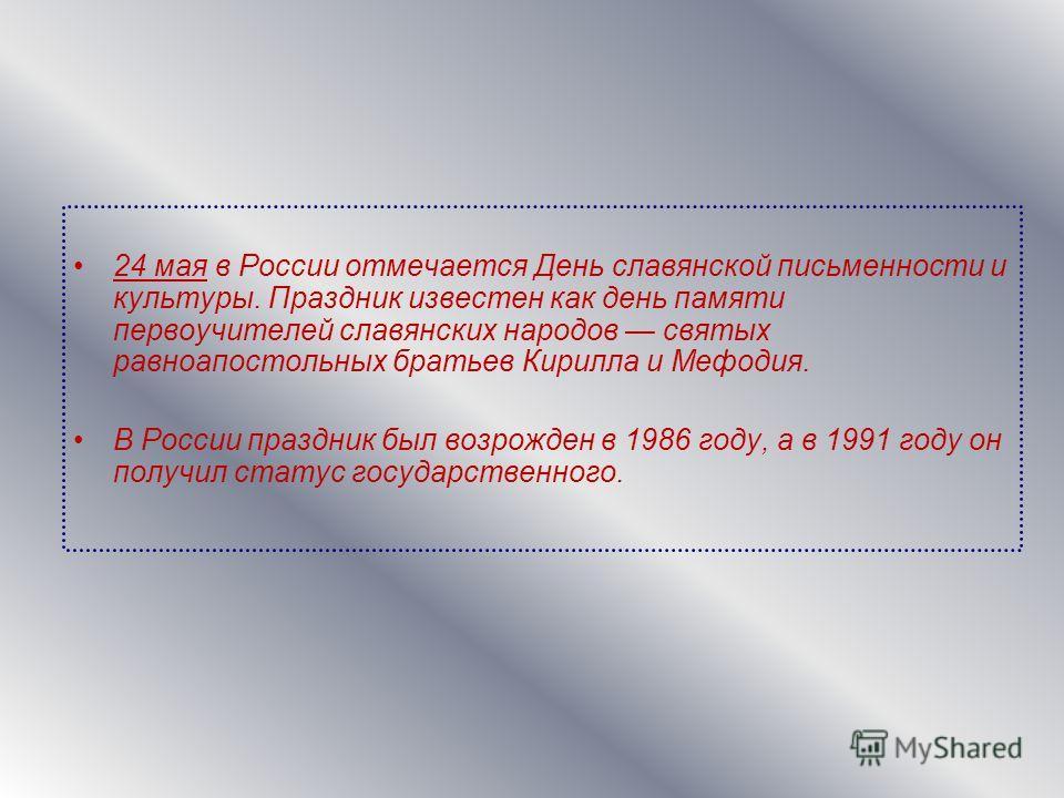24 мая в России отмечается День славянской письменности и культуры. Праздник известен как день памяти первоучителей славянских народов святых равноапостольных братьев Кирилла и Мефодия. В России праздник был возрожден в 1986 году, а в 1991 году он по