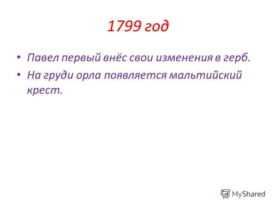 1799 год Павел первый внёс свои изменения в герб. На груди орла появляется мальтийский крест.