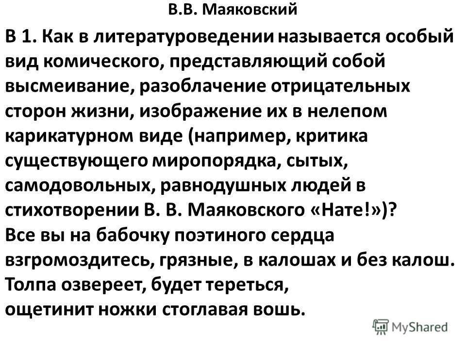 В.В. Маяковский В 1. Как в литературоведении называется особый вид комического, представляющий собой высмеивание, разоблачение отрицательных сторон жизни, изображение их в нелепом карикатурном виде (например, критика существующего миропорядка, сытых,