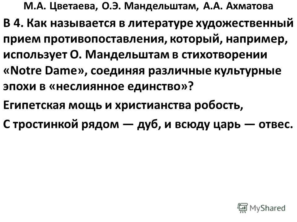 М.А. Цветаева, О.Э. Мандельштам, А.А. Ахматова В 4. Как называется в литературе художественный прием противопоставления, который, например, использует О. Мандельштам в стихотворении «Notre Dame», соединяя различные культурные эпохи в «неслиянное един