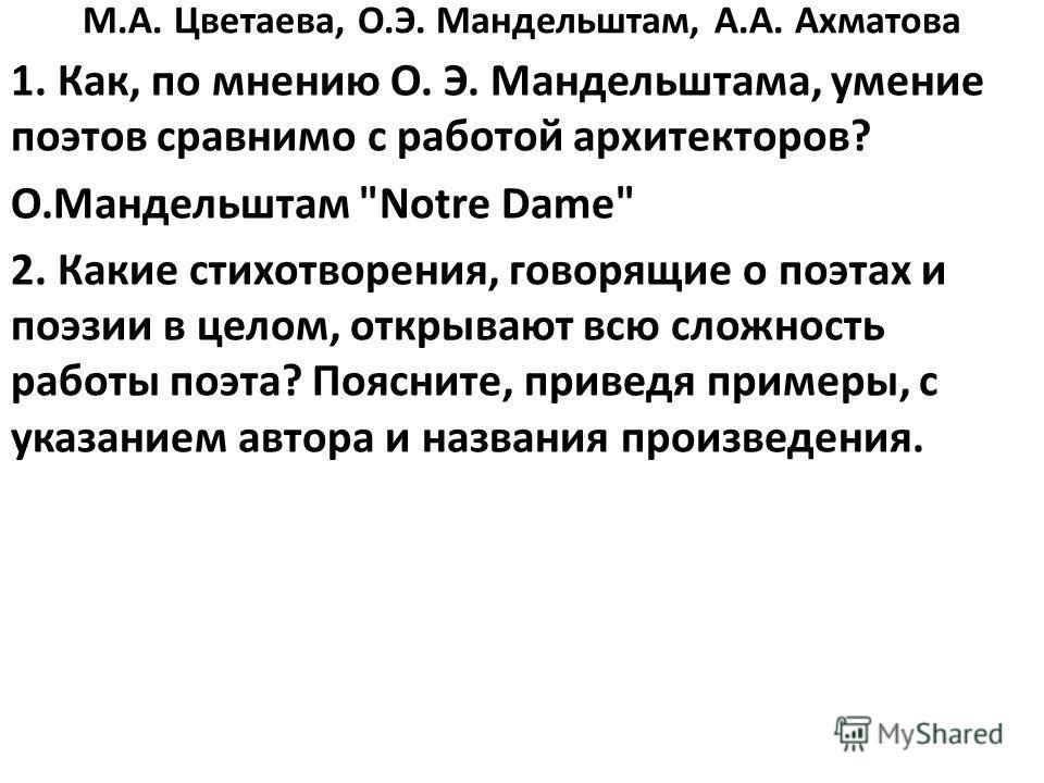 М.А. Цветаева, О.Э. Мандельштам, А.А. Ахматова 1. Как, по мнению О. Э. Мандельштама, умение поэтов сравнимо с работой архитекторов? О.Мандельштам