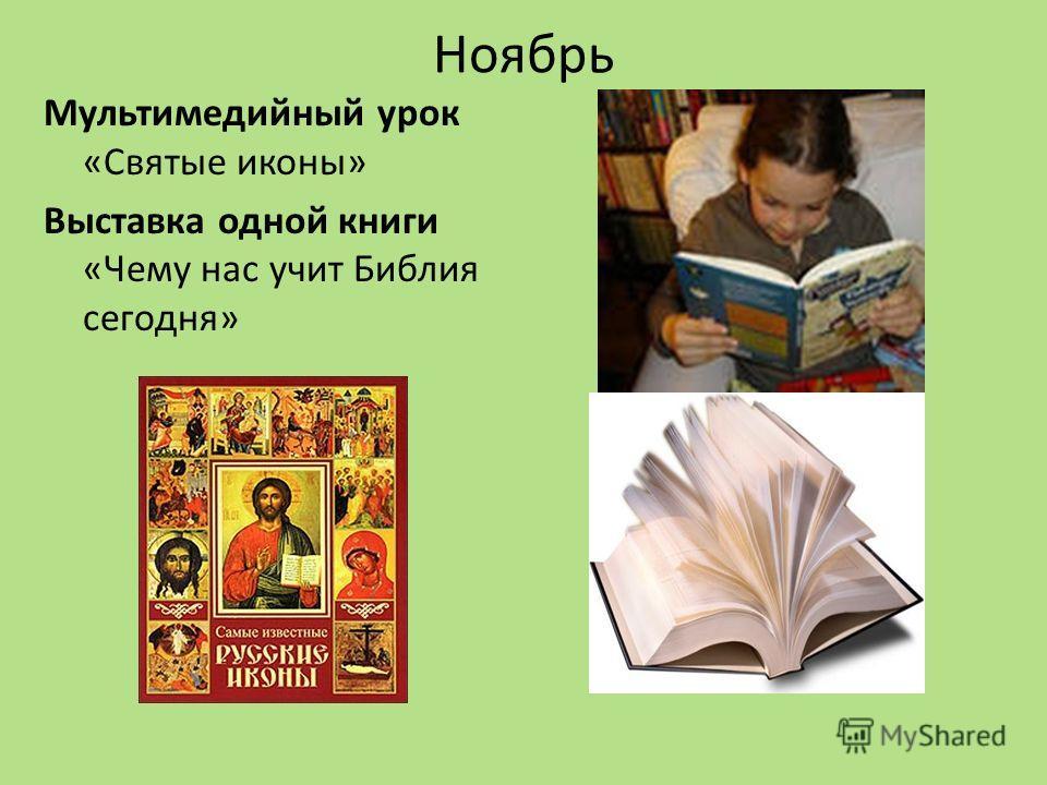 Ноябрь Мультимедийный урок «Святые иконы» Выставка одной книги «Чему нас учит Библия сегодня»