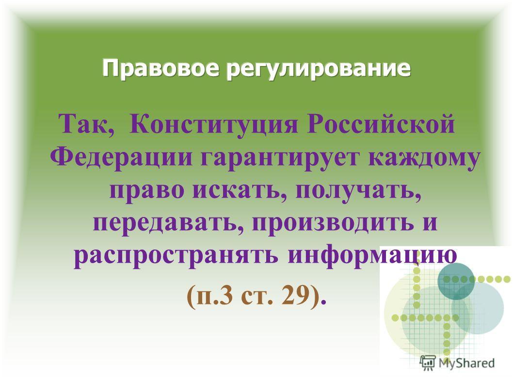 Так, Конституция Российской Федерации гарантирует каждому право искать, получать, передавать, производить и распространять информацию (п.3 ст. 29).
