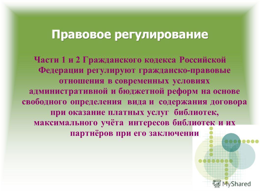 Части 1 и 2 Гражданского кодекса Российской Федерации регулируют гражданско-правовые отношения в современных условиях административной и бюджетной реформ на основе свободного определения вида и содержания договора при оказание платных услуг библиотек