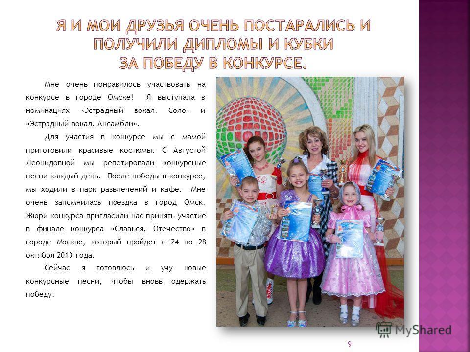 Мне очень понравилось участвовать на конкурсе в городе Омске! Я выступала в номинациях «Эстрадный вокал. Соло» и «Эстрадный вокал. Ансамбли». Для участия в конкурсе мы с мамой приготовили красивые костюмы. С Августой Леонидовной мы репетировали конку