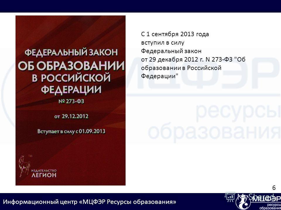Информационный центр «МЦФЭР Ресурсы образования» С 1 сентября 2013 года вступил в силу Федеральный закон от 29 декабря 2012 г. N 273-ФЗ Об образовании в Российской Федерации 6