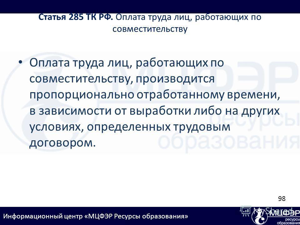 Информационный центр «МЦФЭР Ресурсы образования» Статья 285 ТК РФ. Оплата труда лиц, работающих по совместительству Оплата труда лиц, работающих по совместительству, производится пропорционально отработанному времени, в зависимости от выработки либо