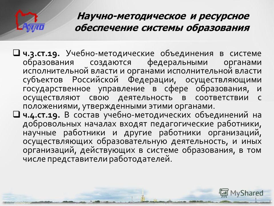 ч.3.ст.19. Учебно-методические объединения в системе образования создаются федеральными органами исполнительной власти и органами исполнительной власти субъектов Российской Федерации, осуществляющими государственное управление в сфере образования, и