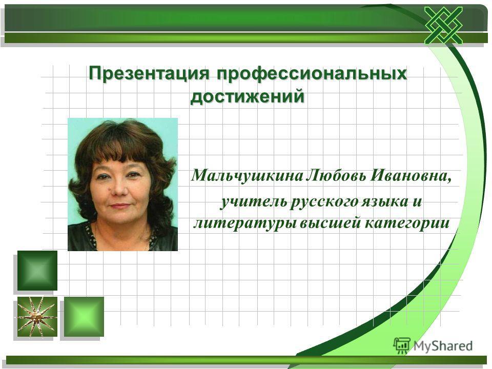 Мальчушкина Любовь Ивановна, учитель русского языка и литературы высшей категории Презентация профессиональных достижений