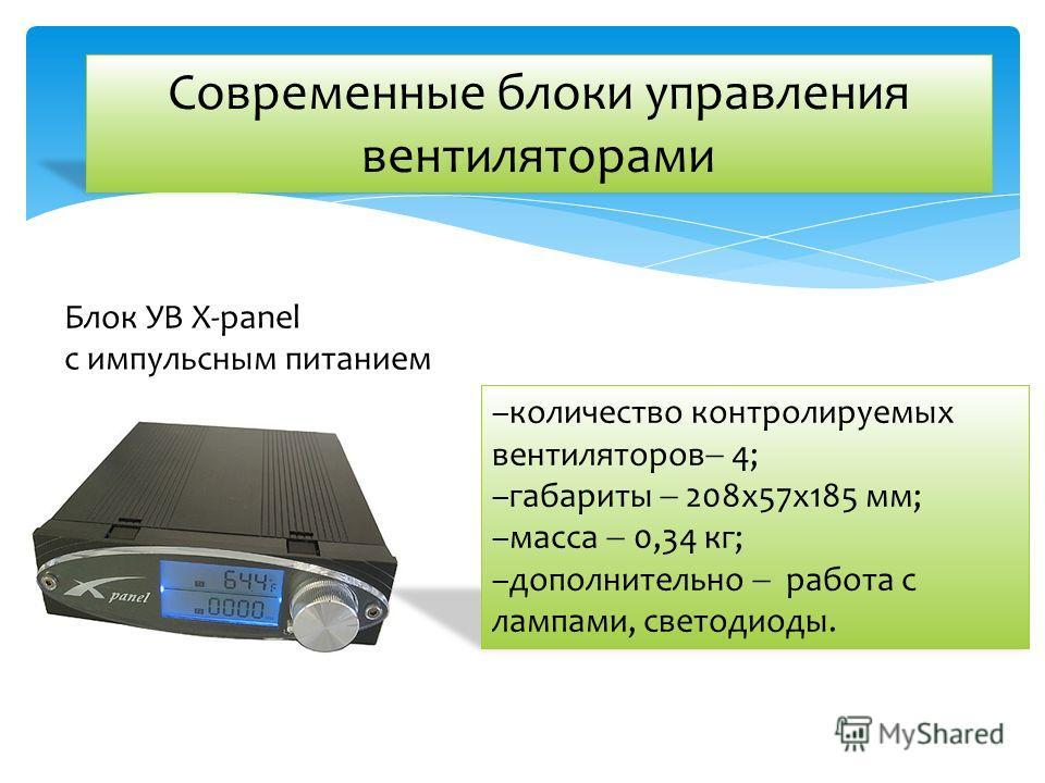 Современные блоки управления вентиляторами –количество контролируемых вентиляторов 4; –габариты 208x57x185 мм; –масса 0,34 кг; –дополнительно работа с лампами, светодиоды. Блок УВ X-panel с импульсным питанием