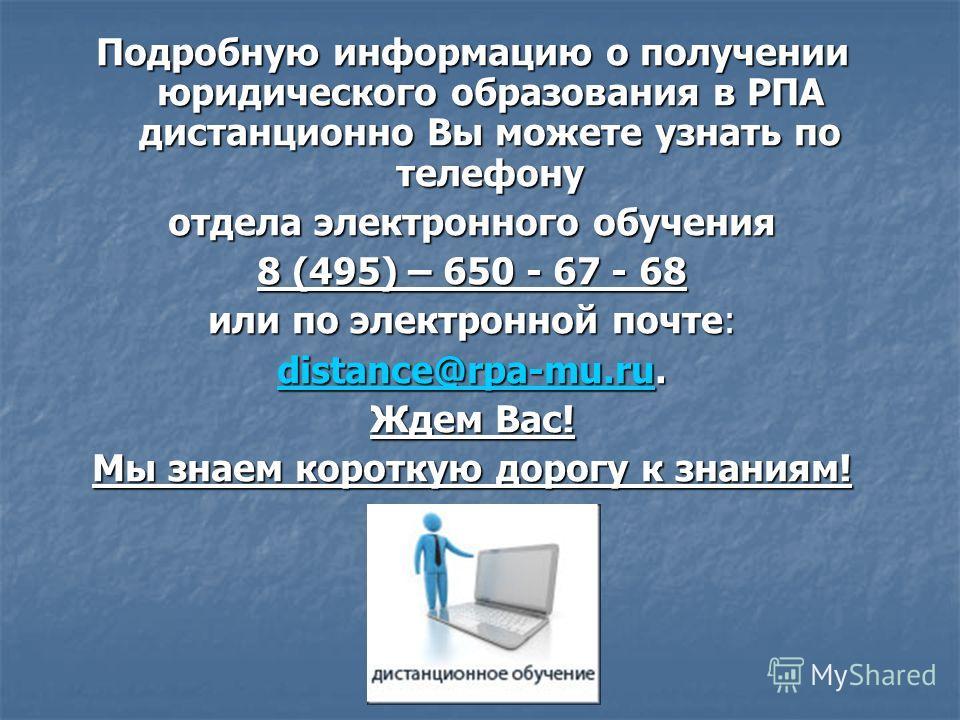 Подробную информацию о получении юридического образования в РПА дистанционно Вы можете узнать по телефону отдела электронного обучения 8 (495) – 650 - 67 - 68 или по электронной почте: distance@rpa-mu.rudistance@rpa-mu.ru. distance@rpa-mu.ru Ждем Вас