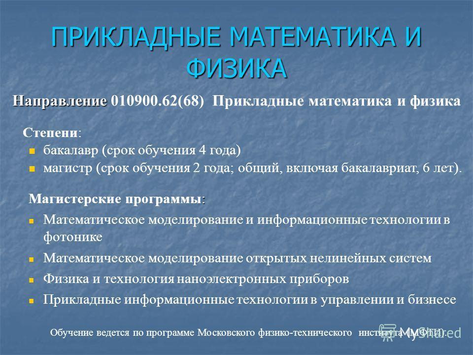 ПРИКЛАДНЫЕ МАТЕМАТИКА И ФИЗИКА Направление Направление 010900.62(68) Прикладные математика и физика Степени: бакалавр (срок обучения 4 года) магистр (срок обучения 2 года; общий, включая бакалавриат, 6 лет). : Магистерские программы: Математическое м