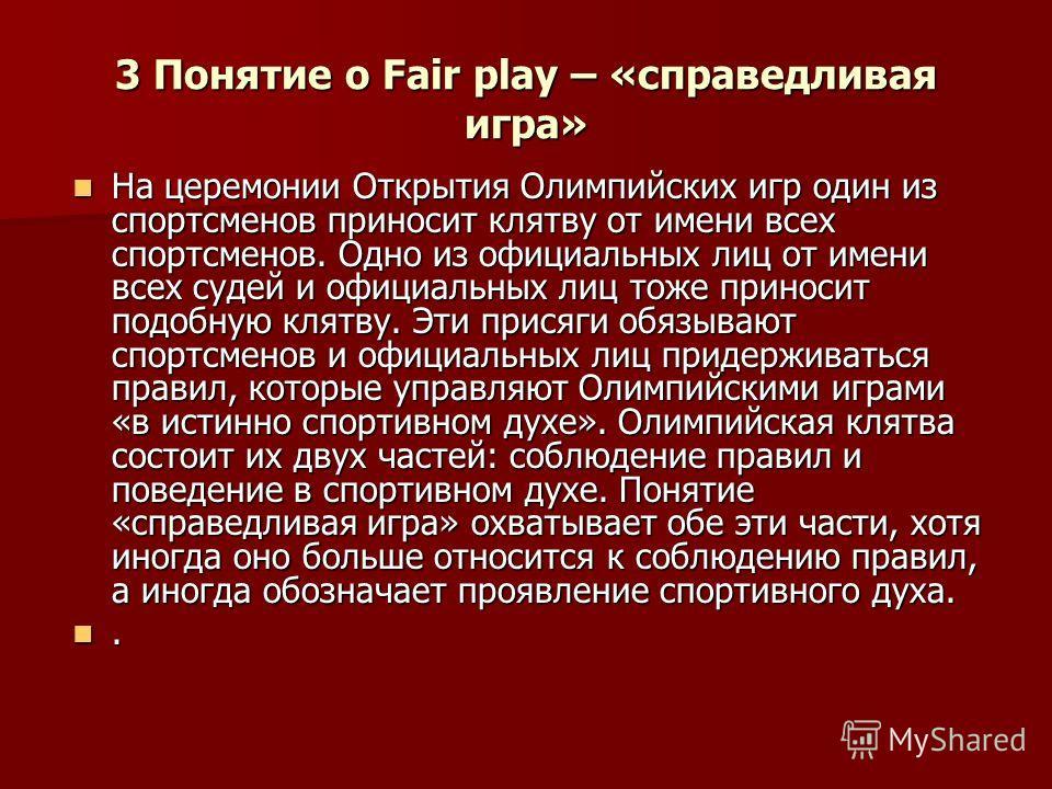 3 Понятие о Fair play – «справедливая игра» На церемонии Открытия Олимпийских игр один из спортсменов приносит клятву от имени всех спортсменов. Одно из официальных лиц от имени всех судей и официальных лиц тоже приносит подобную клятву. Эти присяги