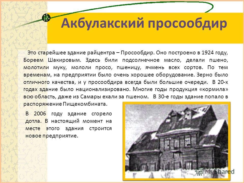 Акбулакский просообдир Это старейшее здание райцентра – Просообдир. Оно построено в 1924 году, Бореем Шакировым. Здесь били подсолнечное масло, делали пшено, молотили муку, мололи просо, пшеницу, ячмень всех сортов. По тем временам, на предприятии бы