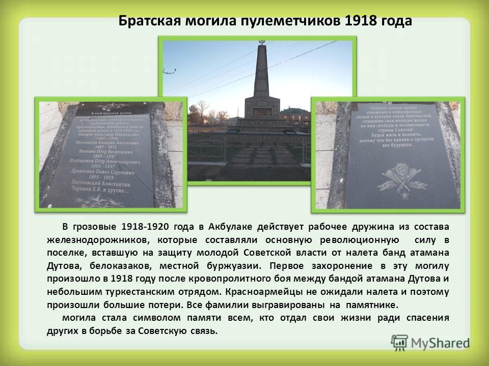 Братская могила пулеметчиков 1918 года В грозовые 1918-1920 года в Акбулаке действует рабочее дружина из состава железнодорожников, которые составляли основную революционную силу в поселке, вставшую на защиту молодой Советской власти от налета банд а