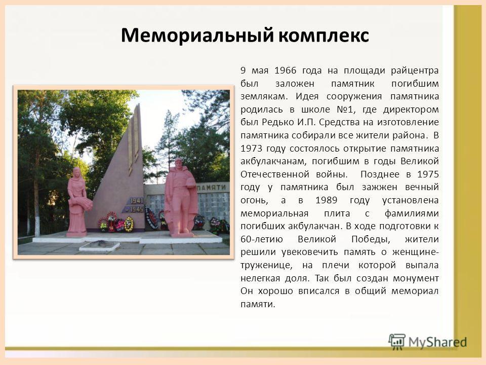 Мемориальный комплекс 9 мая 1966 года на площади райцентра был заложен памятник погибшим землякам. Идея сооружения памятника родилась в школе 1, где директором был Редько И.П. Средства на изготовление памятника собирали все жители района. В 1973 году