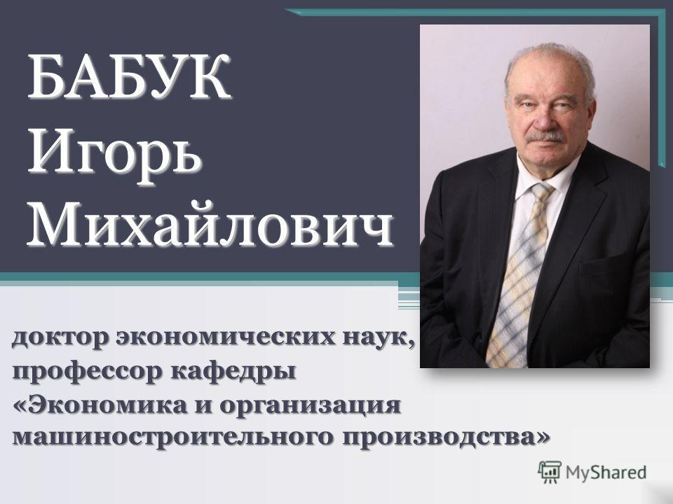 БАБУК Игорь Михайлович доктор экономических наук, профессор кафедры «Экономика и организация машиностроительного производства»