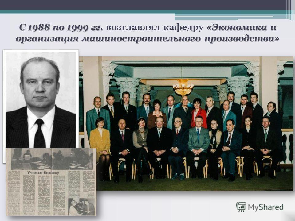 С 1988 по 1999 гг. «Экономика и организация машиностроительного производства» С 1988 по 1999 гг. возглавлял кафедру «Экономика и организация машиностроительного производства»
