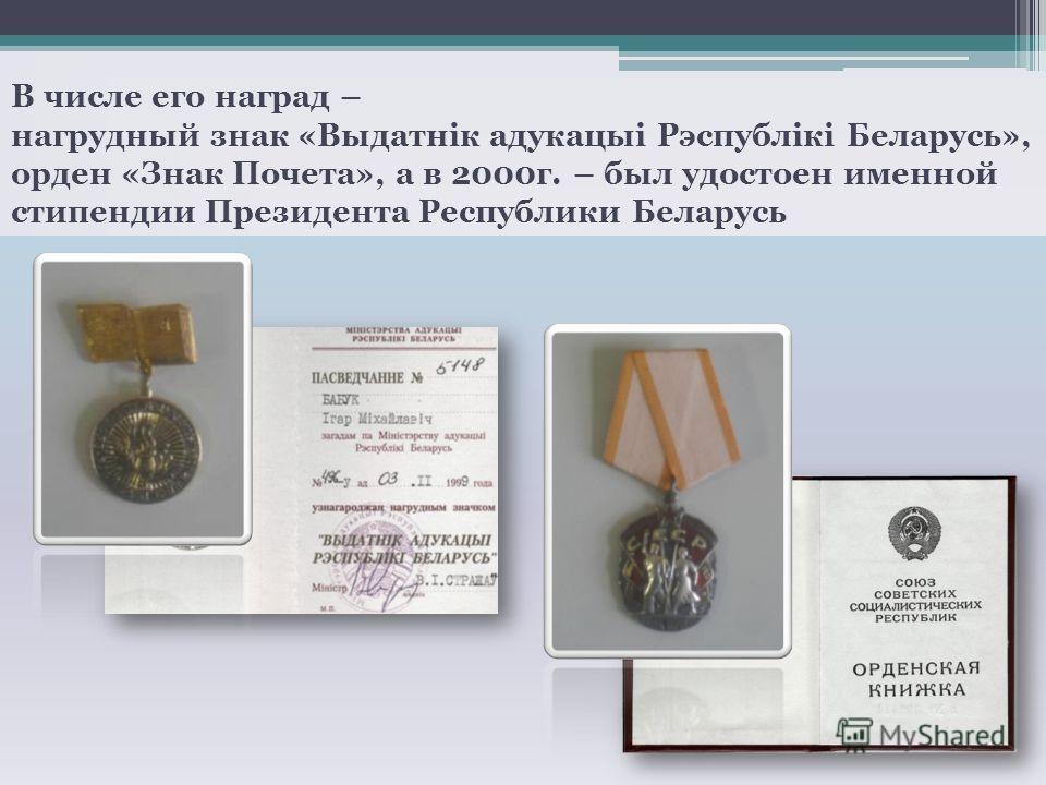В числе его наград – нагрудный знак «Выдатнiк адукацыi Рэспублiкi Беларусь», орден «Знак Почета», а в 2000г. – был удостоен именной стипендии Президента Республики Беларусь