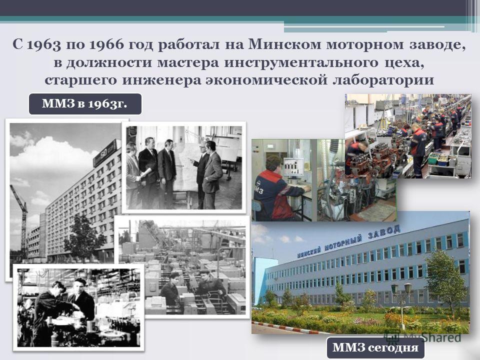 С 1963 по 1966 год работал на Минском моторном заводе, в должности мастера инструментального цеха, старшего инженера экономической лаборатории ММЗ в 1963г.ММЗ сегодня