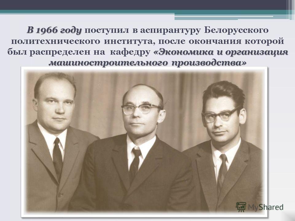 В 1966 году «Экономика и организация машиностроительного производства» В 1966 году поступил в аспирантуру Белорусского политехнического института, после окончания которой был распределен на кафедру «Экономика и организация машиностроительного произво