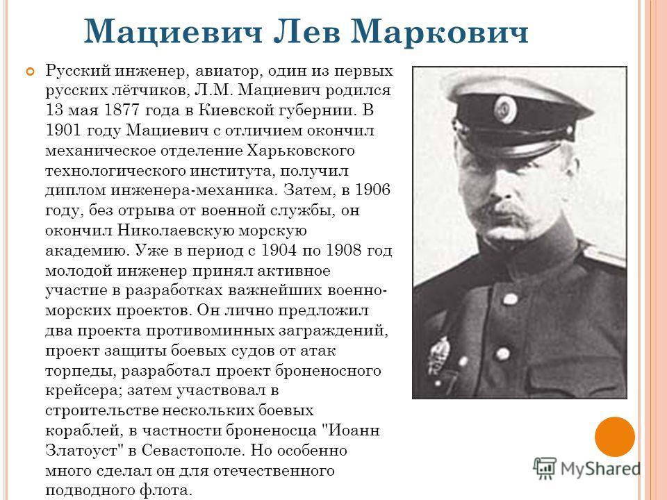 Мациевич Лев Маркович Русский инженер, авиатор, один из первых русских лётчиков, Л.М. Мациевич родился 13 мая 1877 года в Киевской губернии. В 1901 году Мациевич с отличием окончил механическое отделение Харьковского технологического института, получ