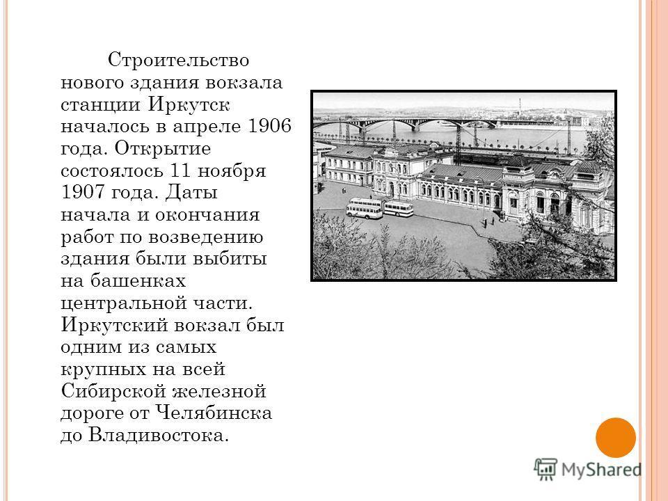 Строительство нового здания вокзала станции Иркутск началось в апреле 1906 года. Открытие состоялось 11 ноября 1907 года. Даты начала и окончания работ по возведению здания были выбиты на башенках центральной части. Иркутский вокзал был одним из самы