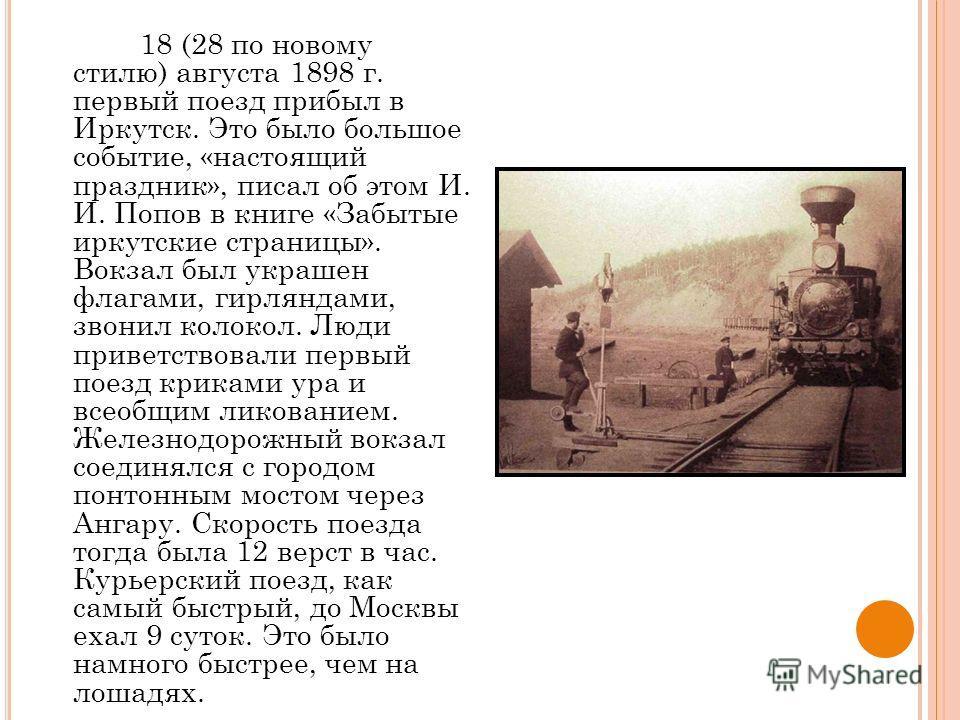 18 (28 по новому стилю) августа 1898 г. первый поезд прибыл в Иркутск. Это было большое событие, «настоящий праздник», писал об этом И. И. Попов в книге «Забытые иркутские страницы». Вокзал был украшен флагами, гирляндами, звонил колокол. Люди привет