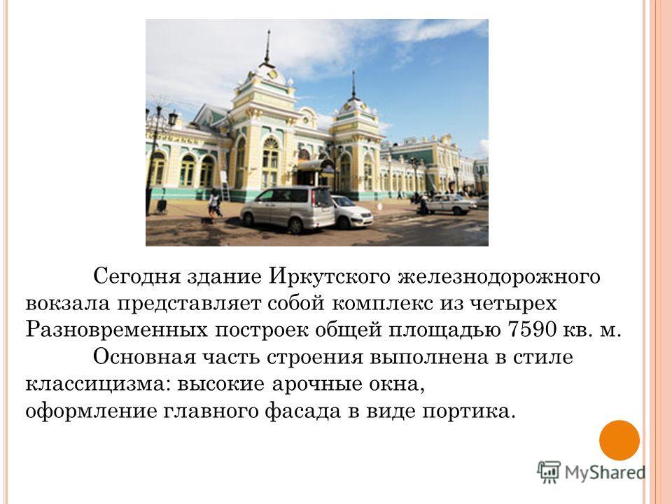 Сегодня здание Иркутского железнодорожного вокзала представляет собой комплекс из четырех Разновременных построек общей площадью 7590 кв. м. Основная часть строения выполнена в стиле классицизма: высокие арочные окна, оформление главного фасада в вид