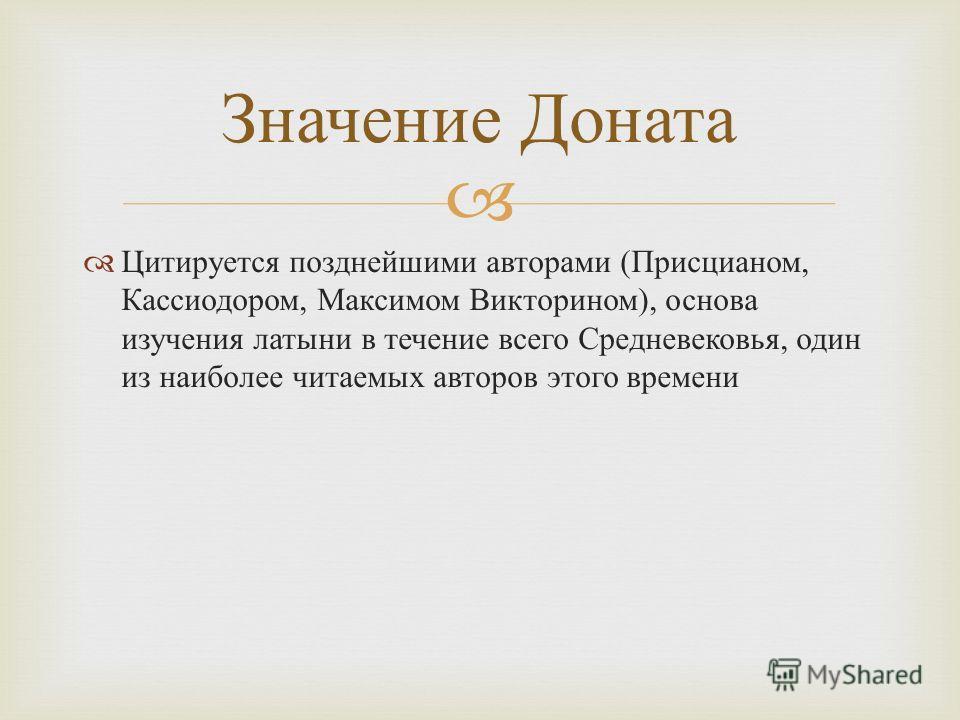 Цитируется позднейшими авторами ( Присцианом, Кассиодором, Максимом Викторином ), основа изучения латыни в течение всего Средневековья, один из наиболее читаемых авторов этого времени Значение Доната