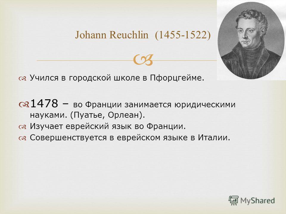 Учился в городской школе в Пфорцгейме. 1478 – во Франции занимается юридическими науками. (Пуатье, Орлеан). Изучает еврейский язык во Франции. Совершенствуется в еврейском языке в Италии. Johann Reuchlin (1455-1522)