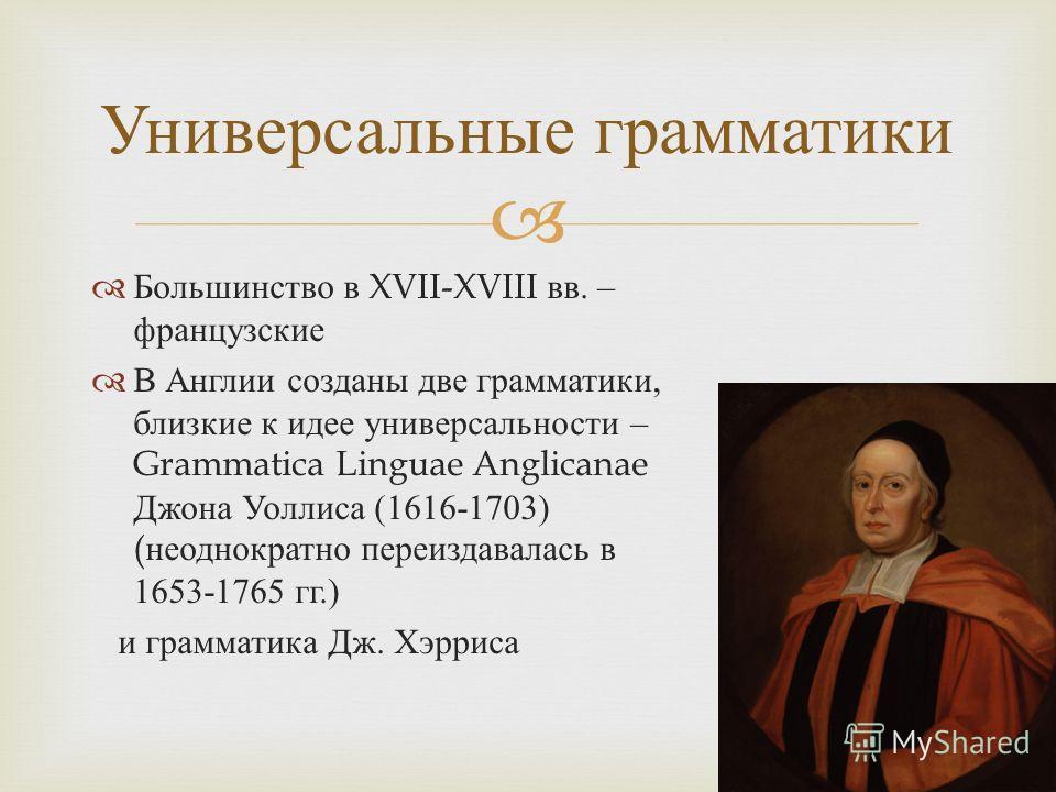 Большинство в XVII-XVIII вв. – французские В Англии созданы две грамматики, близкие к идее универсальности – Grammatica Linguae Anglicanae Джона Уоллиса (1616-1703) ( неоднократно переиздавалась в 1653-1765 гг.) и грамматика Дж. Хэрриса Универсальные